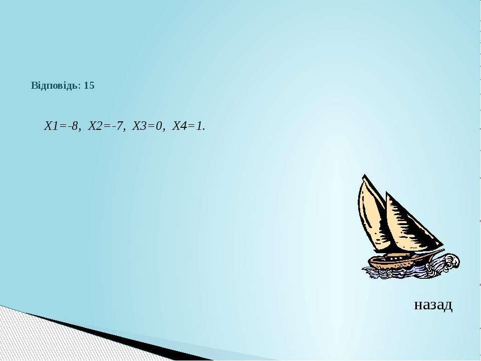 Відповідь: 15 Х1=-8, Х2=-7, Х3=0, Х4=1.назад