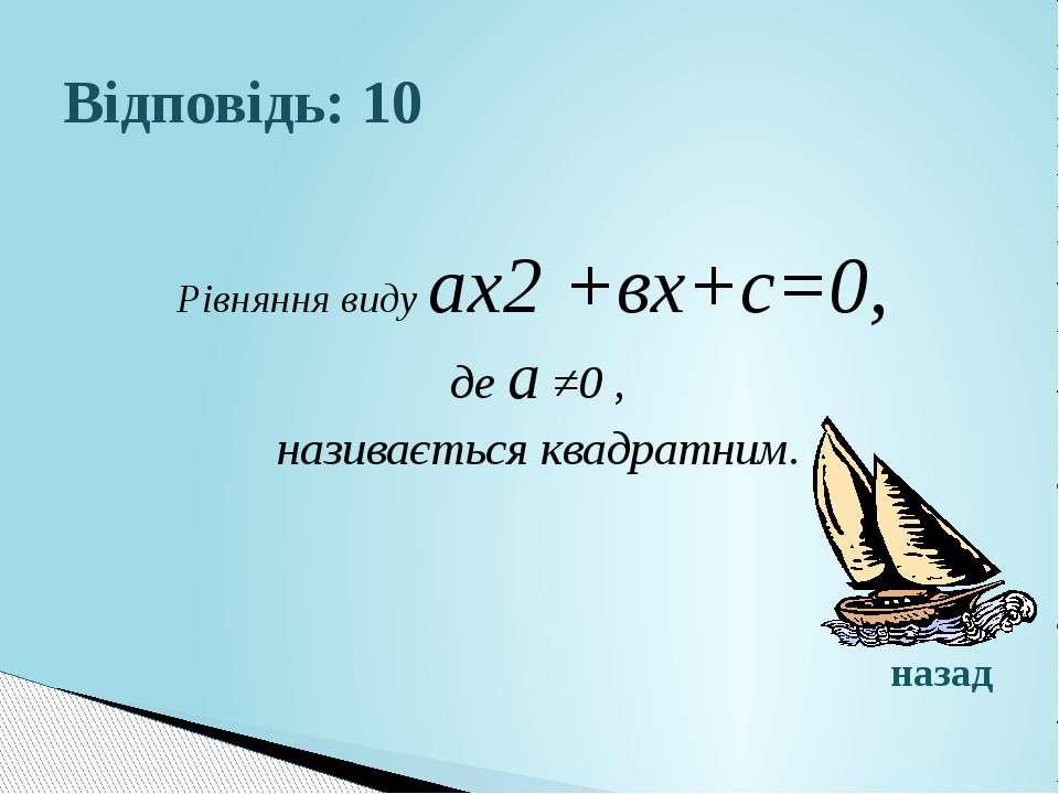 Відповідь: 10Рівняння виду ах2 +вх+с=0, де а ≠0 , називається квадратним.назад