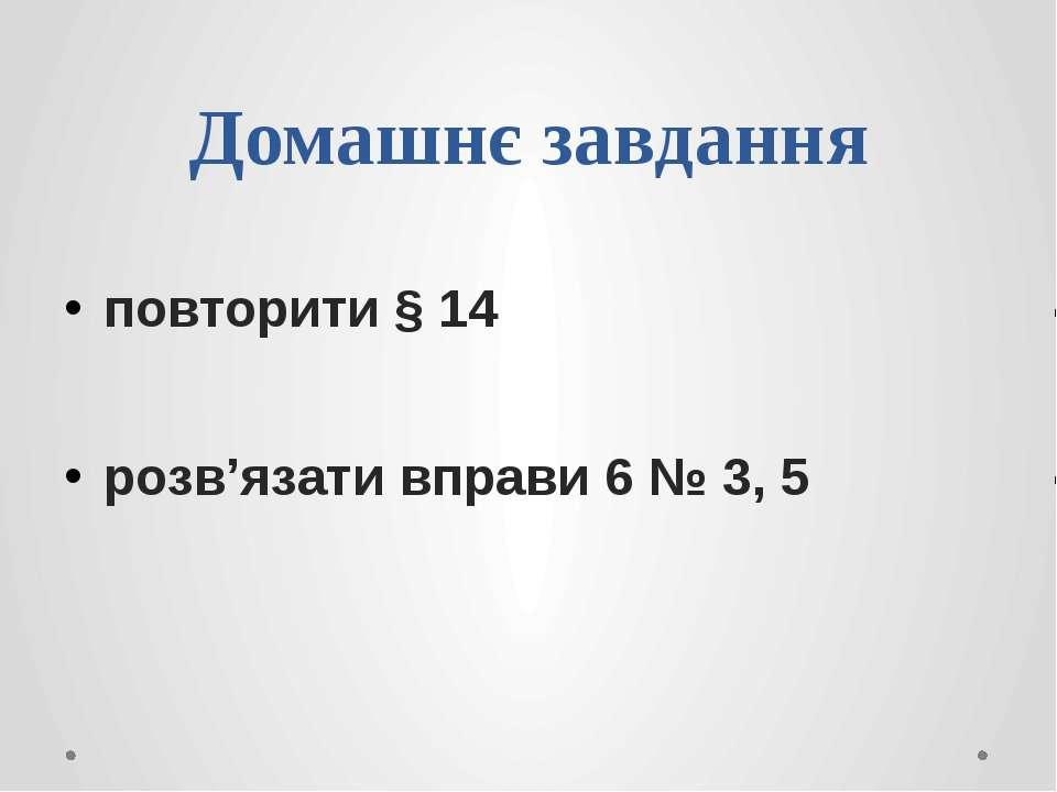 Домашнє завданняповторити § 14 розв'язати вправи 6 № 3, 5