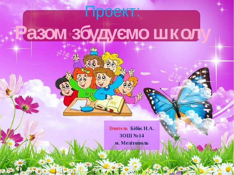 Проект:Разом збудуємо школуВчитель: Бібік Н.А.ЗОШ №14м. Мелітополь