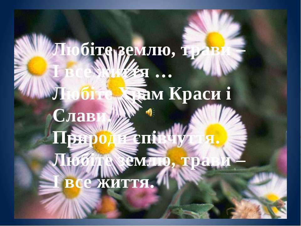Любіте землю, трави – І все життя … Любіте Храм Краси і Слави. Природи співчу...