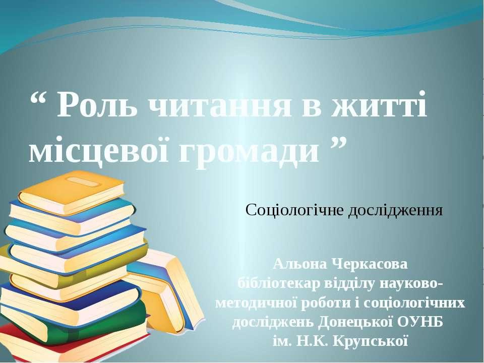""""""" Роль читання в житті місцевої громади """" Соціологічне дослідження Альона Чер..."""