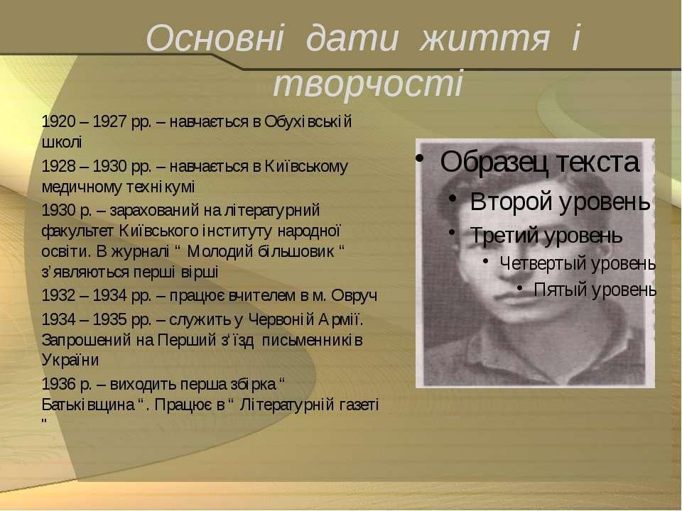 Основні дати життя і творчості 1920 – 1927 рр. – навчається в Обухівській шко...