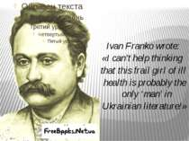 Ivan Franko wrote: «I can't help thinking that this frail girl of ill health ...