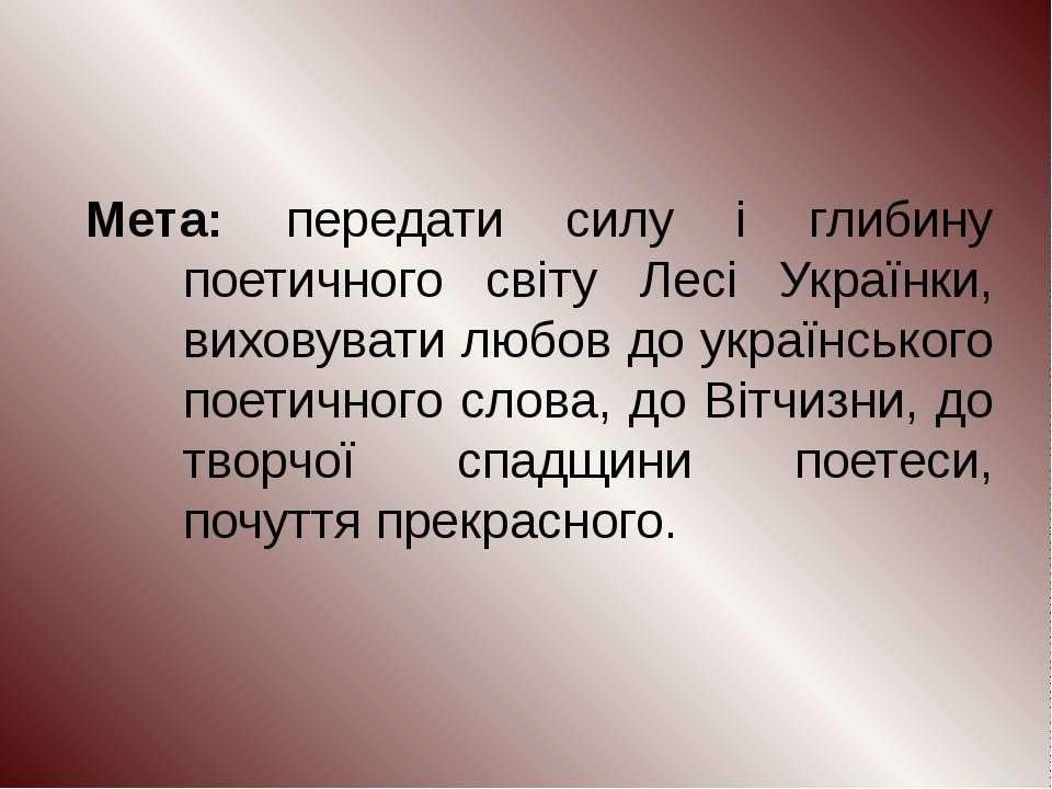 Мета: передати силу і глибину поетичного світу Лесі Українки, виховувати любо...