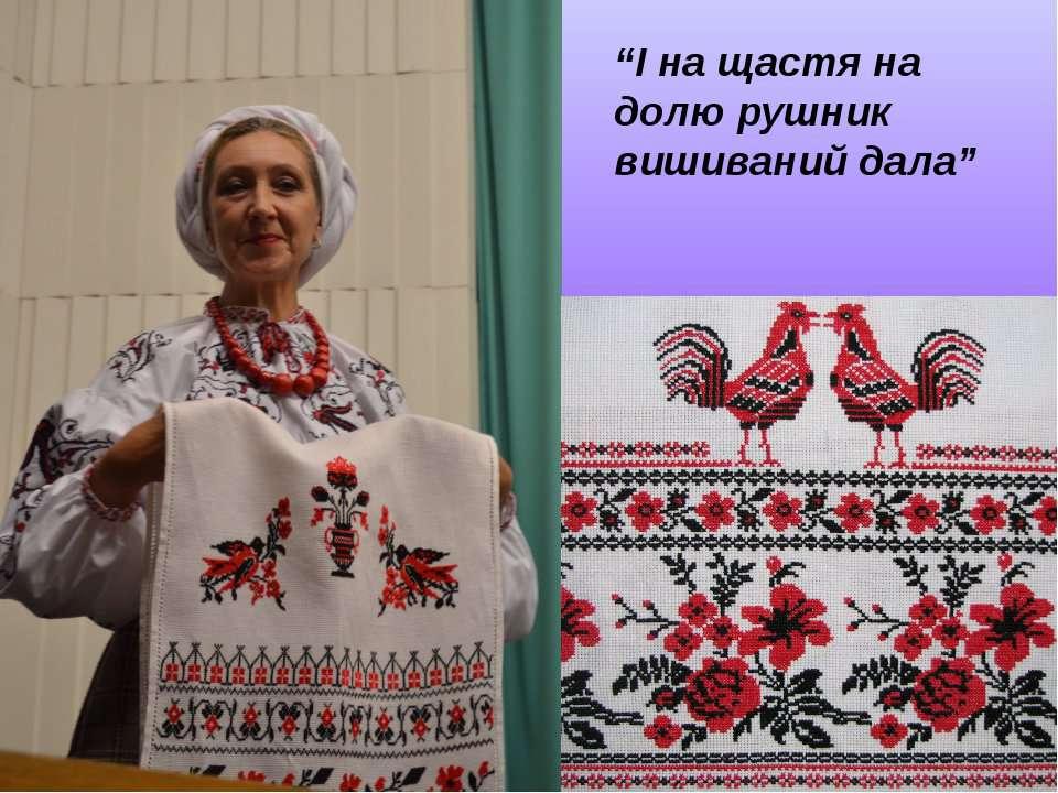 """""""І на щастя на долю рушник вишиваний дала"""" (А.С.Малишко)"""