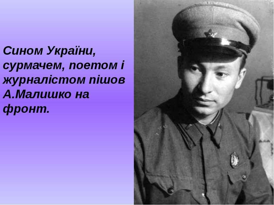 Сином України, сурмачем, поетом і журналістом пішов А.Малишко на фронт.