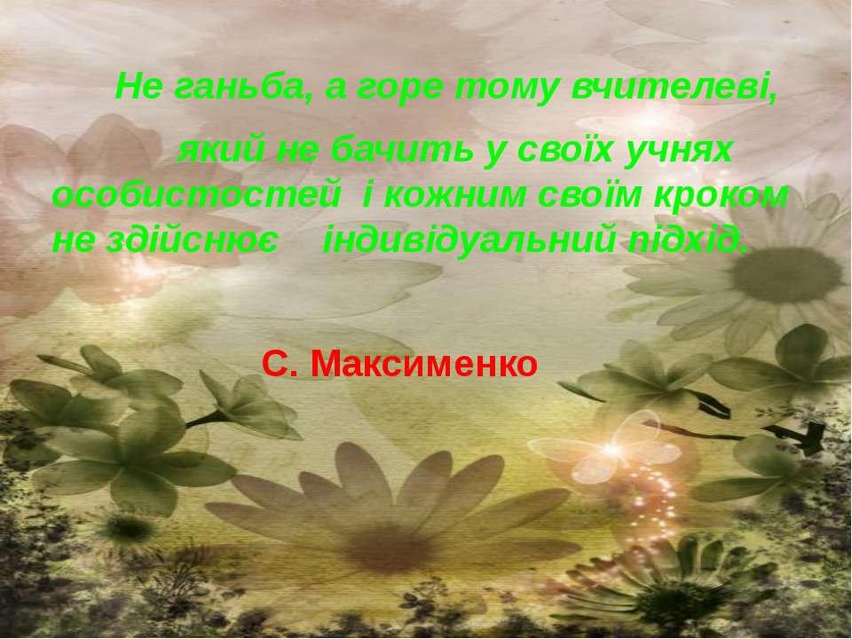 Не ганьба, а горе тому вчителеві, який не бачить у своїх учнях особистостей і...