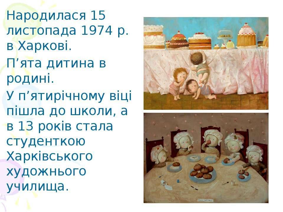 Народилася 15 листопада 1974 р. в Харковi. П'ята дитина в родинi. У п'ятирiчн...