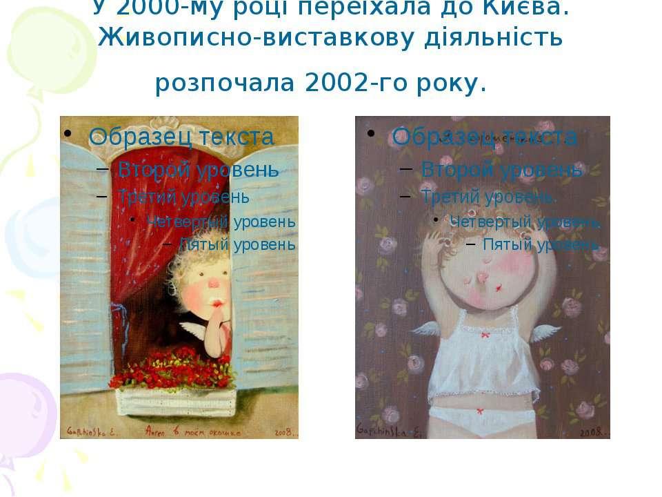 У 2000-му роцi переїхала до Києва. Живописно-виставкову дiяльнiсть розпочала ...