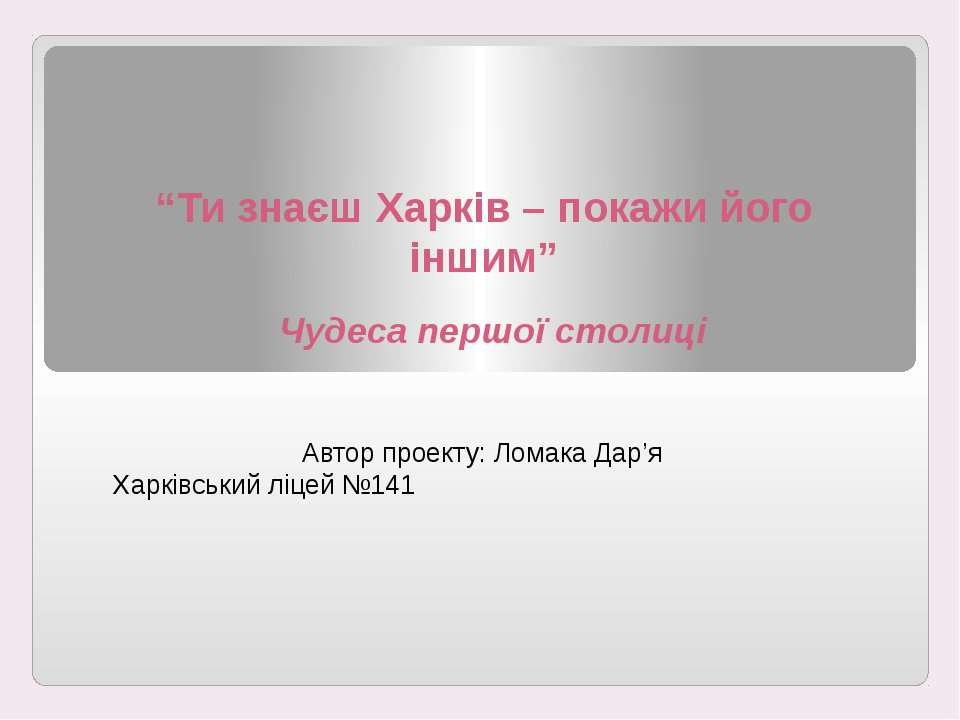 """""""Ти знаєш Харків – покажи його іншим"""" Чудеса першої столиці Автор проекту: Ло..."""