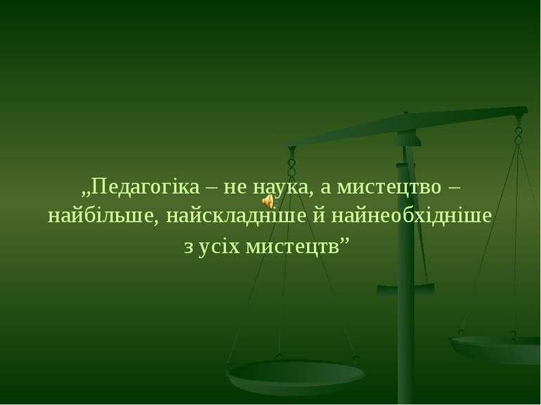 """""""Педагогіка – не наука, а мистецтво – найбільше, найскладніше й найнеобхідніш..."""