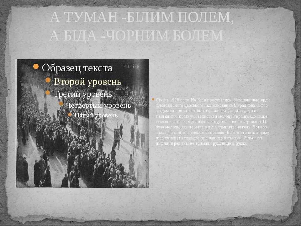 А ТУМАН -БІЛИМ ПОЛЕМ, А БІДА -ЧОРНИМ БОЛЕМ Січень 1918 року. На Київ просувал...