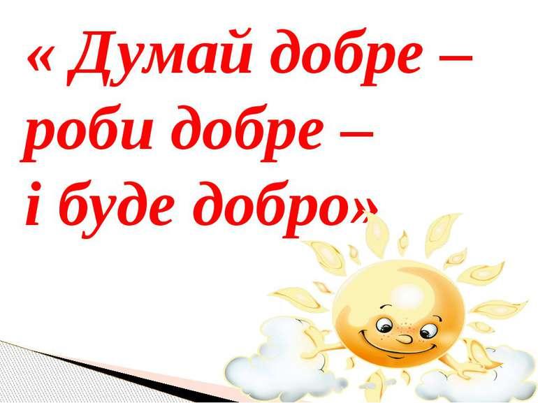 « Думай добре – роби добре – і буде добро»