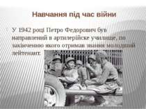 Навчання під час війни У 1942 році Петро Федорович був направлений в артилері...