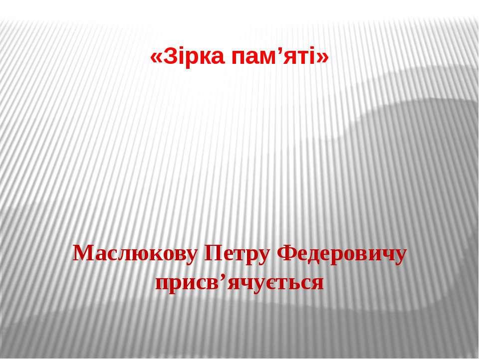 «Зірка пам'яті» Маслюкову Петру Федеровичу присв'ячується