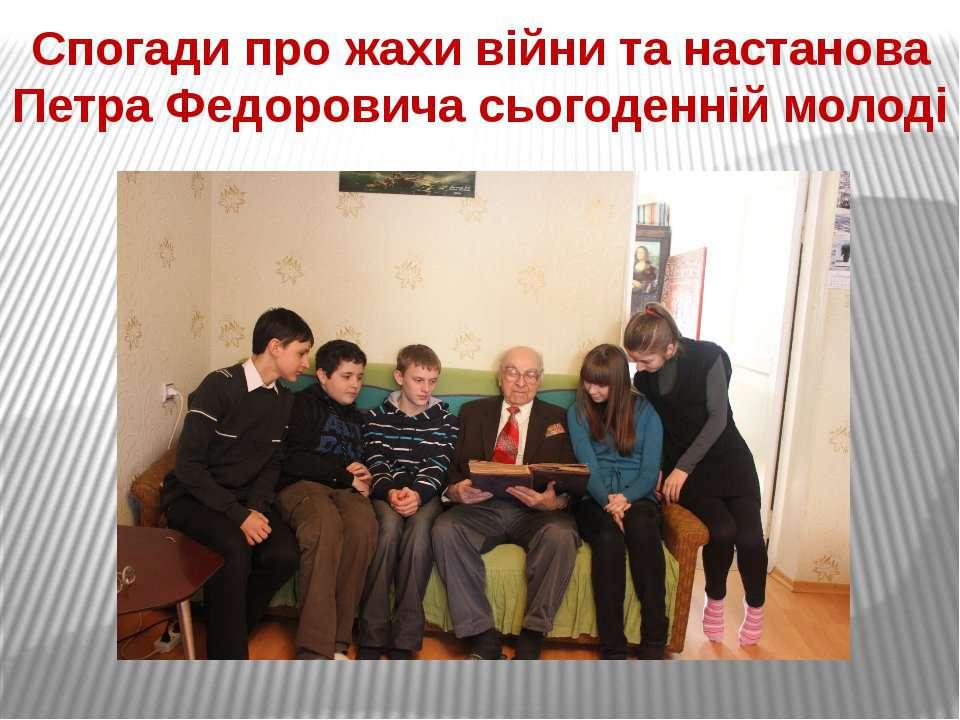 Спогади про жахи війни та настанова Петра Федоровича сьогоденній молоді