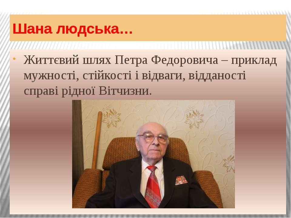 Шана людська… Життєвий шлях Петра Федоровича – приклад мужності, стійкості і ...
