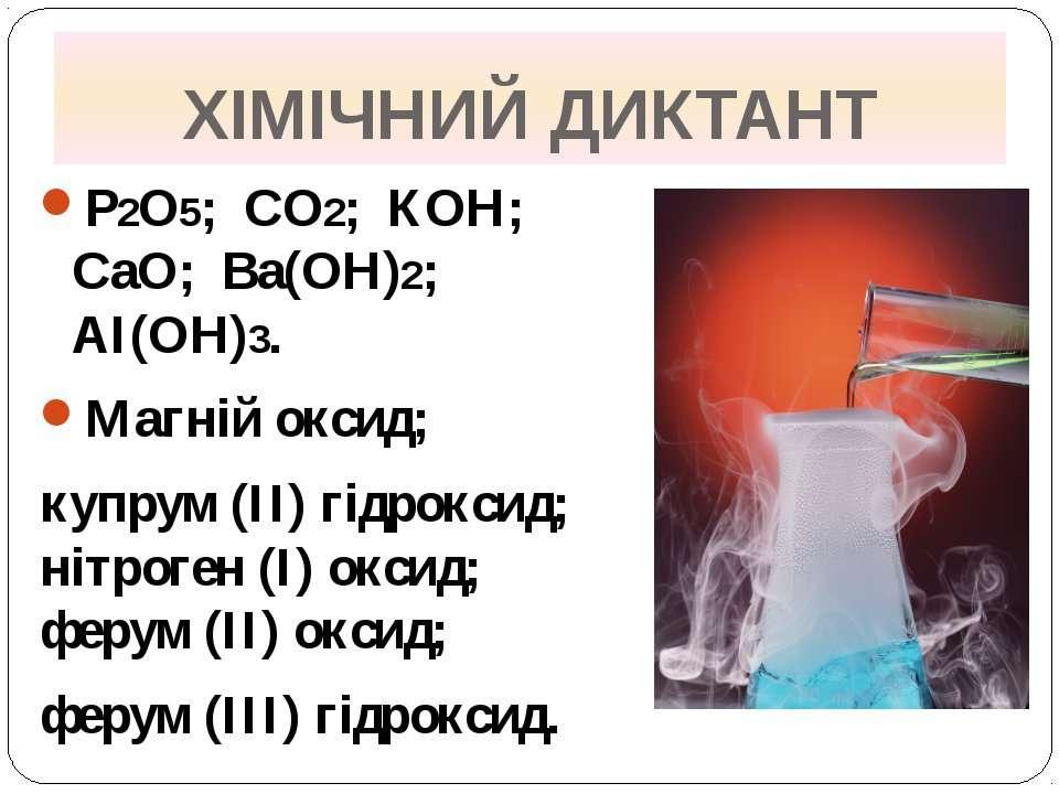 ХІМІЧНИЙ ДИКТАНТ Р2О5; СО2; КОН; СаО; Ва(ОН)2; АІ(ОН)3. Магній оксид; купрум ...
