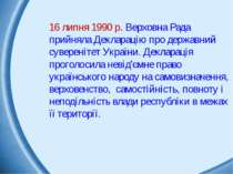 16 липня 1990 р. Верховна Рада прийняла Декларацію про державний суверенітет ...