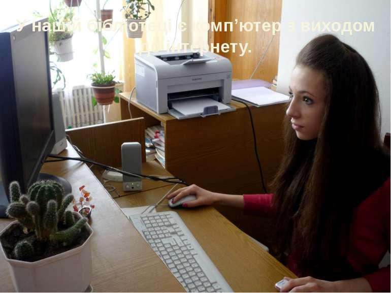 У нашій бібліотеці є комп'ютер з виходом до інтернету.