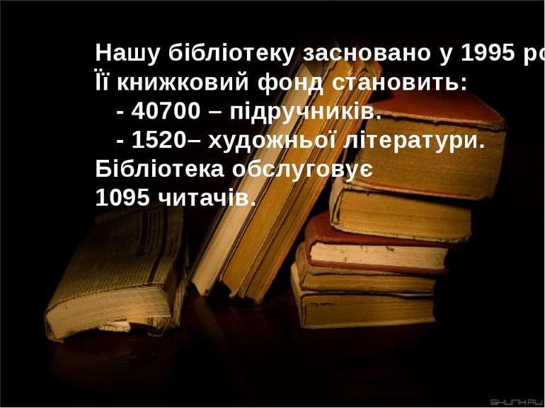 Нашу бібліотеку засновано у 1995 році. Її книжковий фонд становить: - 40700 –...