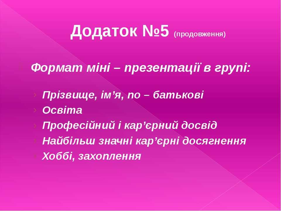 Додаток №5 (продовження)Формат міні – презентації в групі:Прізвище, ім'я, по ...