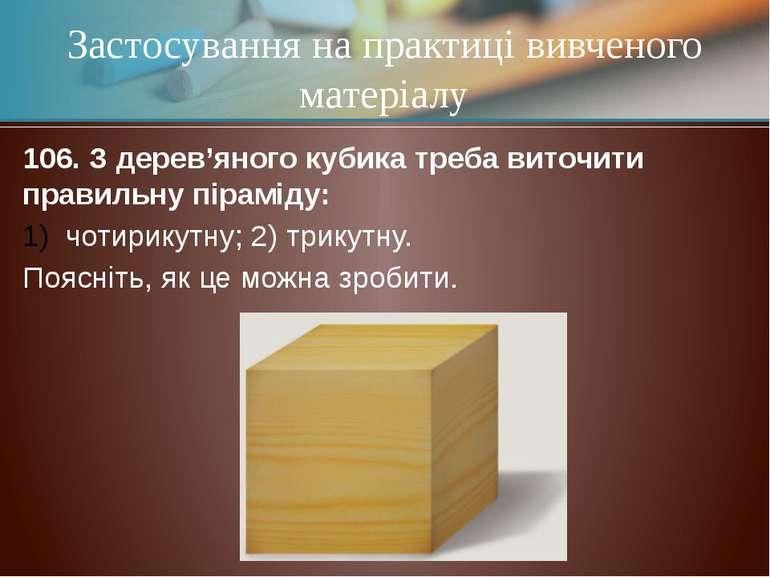 106. З дерев'яного кубика треба виточити правильну піраміду: чотирикутну; 2) ...
