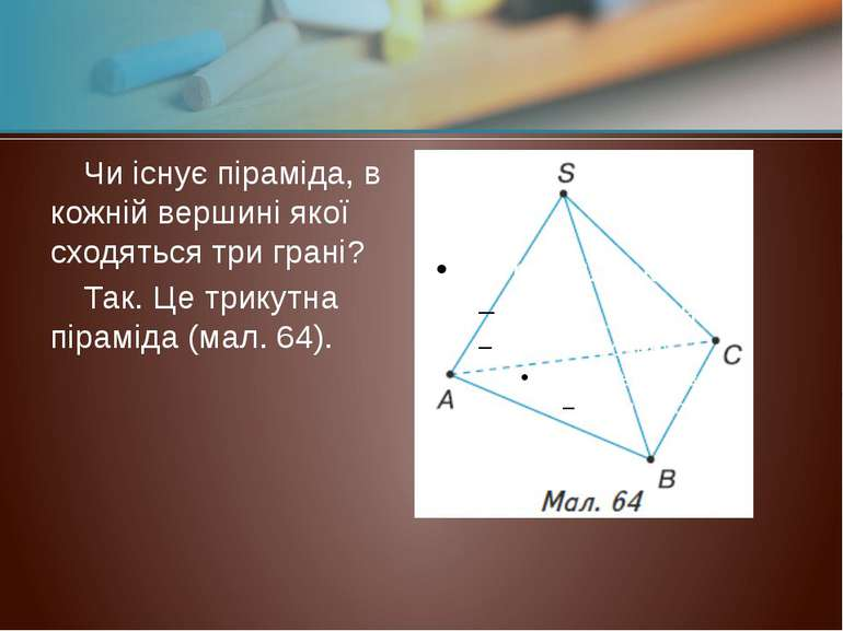 Чи існує піраміда, в кожній вершині якої сходяться три грані? Так. Це трикутн...
