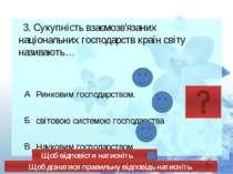 3. Сукупність взаємозв'язаних національних господарств країн світу називають…...