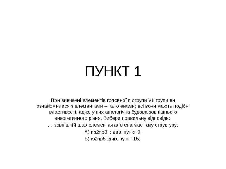 ПУНКТ 1 При вивченні елементів головної підгрупи VII групи ви ознайомилися з ...