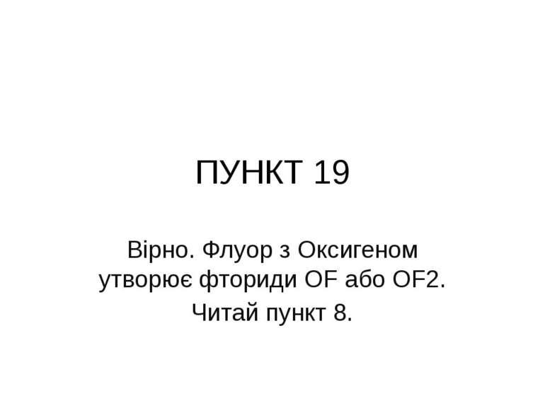 ПУНКТ 19 Вірно. Флуор з Оксигеном утворює фториди OF або OF2. Читай пункт 8.