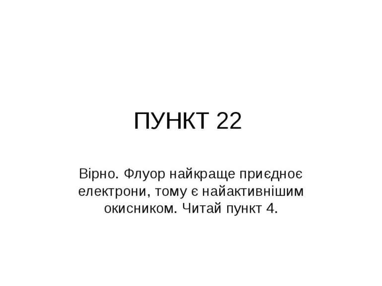 ПУНКТ 22 Вірно. Флуор найкраще приєдноє електрони, тому є найактивнішим окисн...