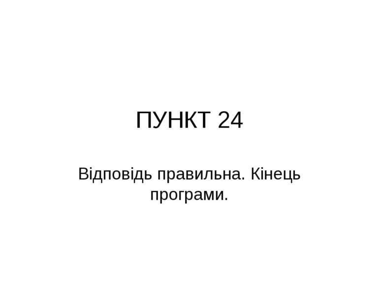 ПУНКТ 24 Відповідь правильна. Кінець програми.