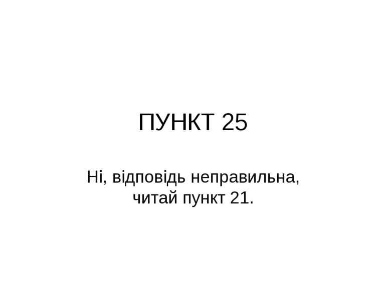 ПУНКТ 25 Ні, відповідь неправильна, читай пункт 21.