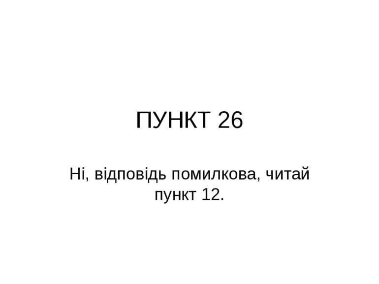 ПУНКТ 26 Ні, відповідь помилкова, читай пункт 12.