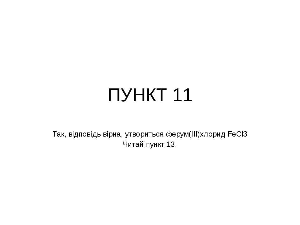 ПУНКТ 11 Так, відповідь вірна, утвориться ферум(ІІІ)хлорид FeCl3 Читай пункт 13.