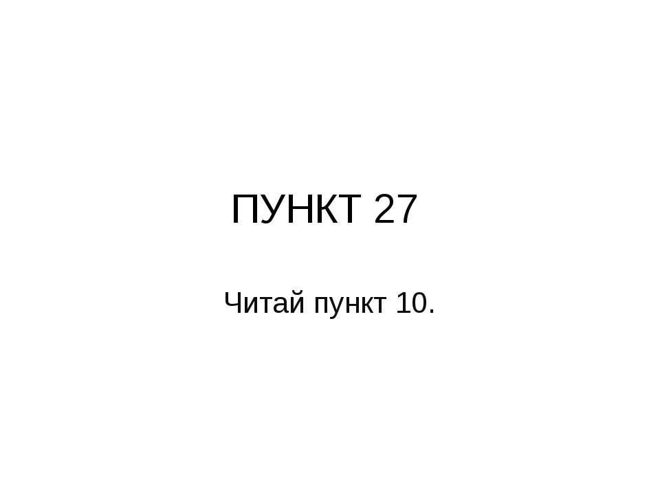 ПУНКТ 27 Читай пункт 10.