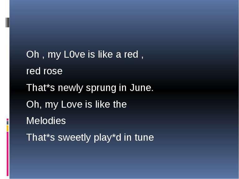 Oh , my L0ve is like a red , red rose That*s newly sprung in June. Oh, my Lov...