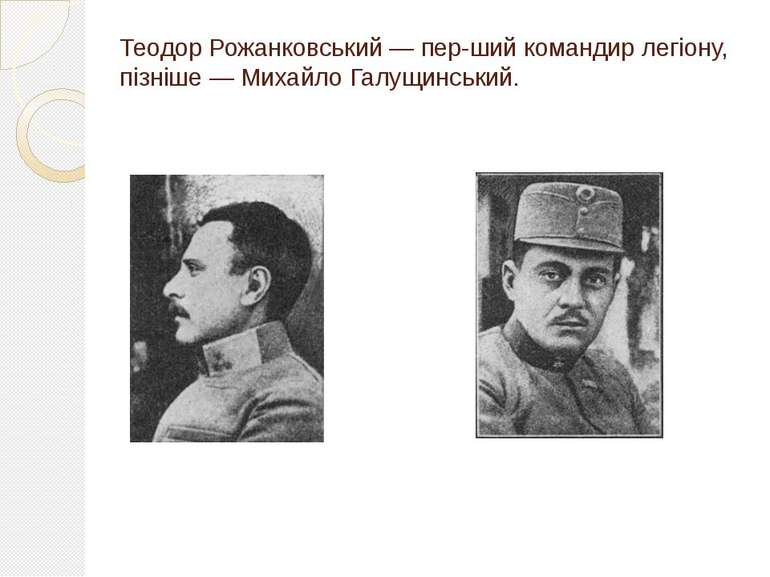 Теодор Рожанковський — пер ший командир легіону, пізніше — Михайло Галущинський.