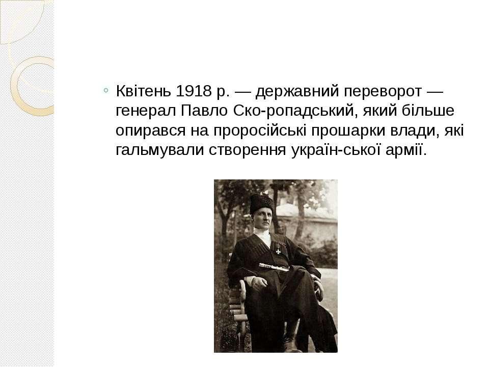 Квітень 1918 р. — державний переворот — генерал Павло Ско ропадський, який бі...