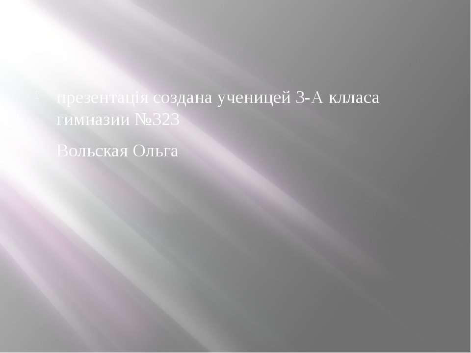 презентація создана ученицей 3-А клласа гимназии №323 Вольская Ольга