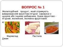 ВОПРОС № 1 Желеподібний продукт, який отримують виварюванням фруктово-ягідної...