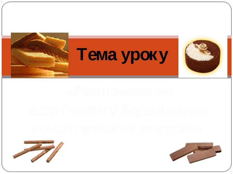 Тема уроку «Розпізнавання асортименту борошняних кондитерських виробів».
