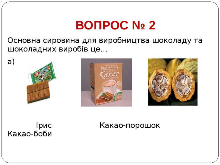 ВОПРОС № 2 Основна сировина для виробництва шоколаду та шоколадних виробів це...