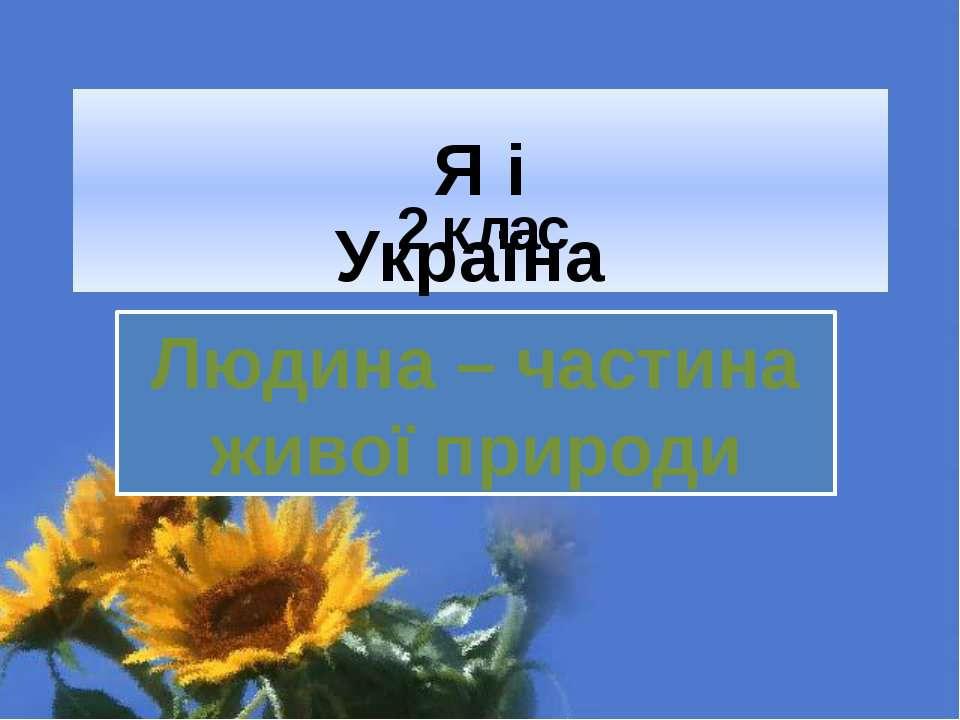 2 клас Людина – частина живої природи Я і Україна Людина – частина живої природи