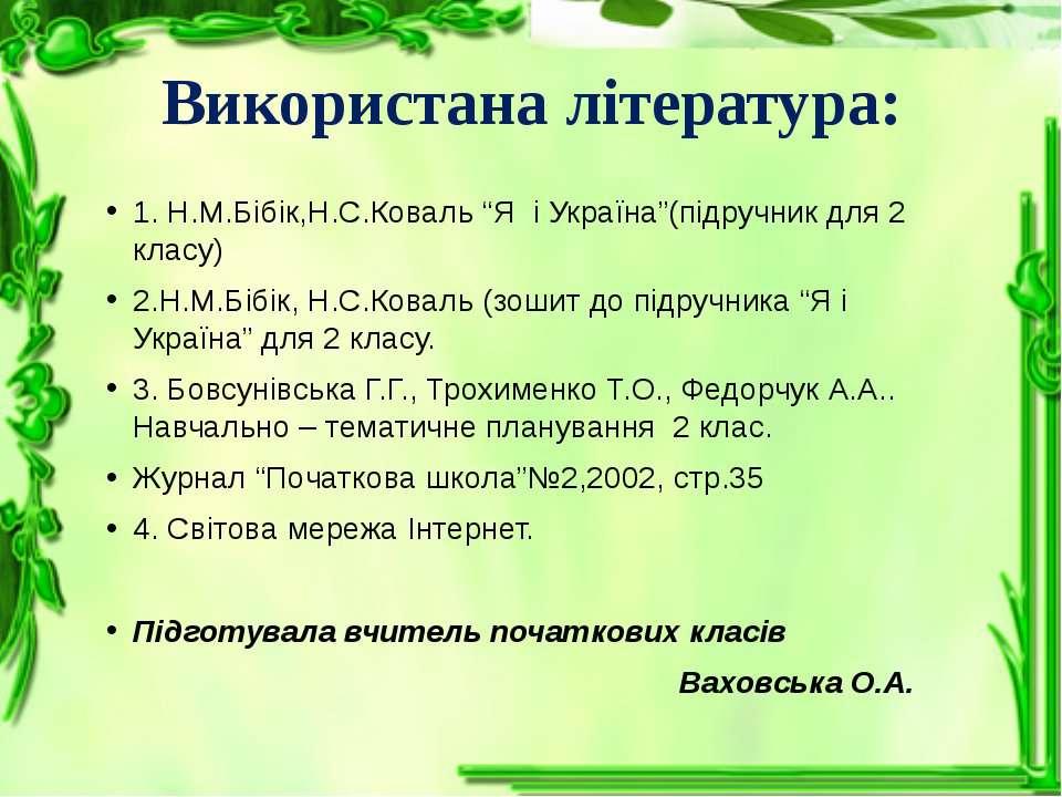 """Використана література: 1. Н.М.Бібік,Н.С.Коваль """"Я і Україна""""(підручник для 2..."""
