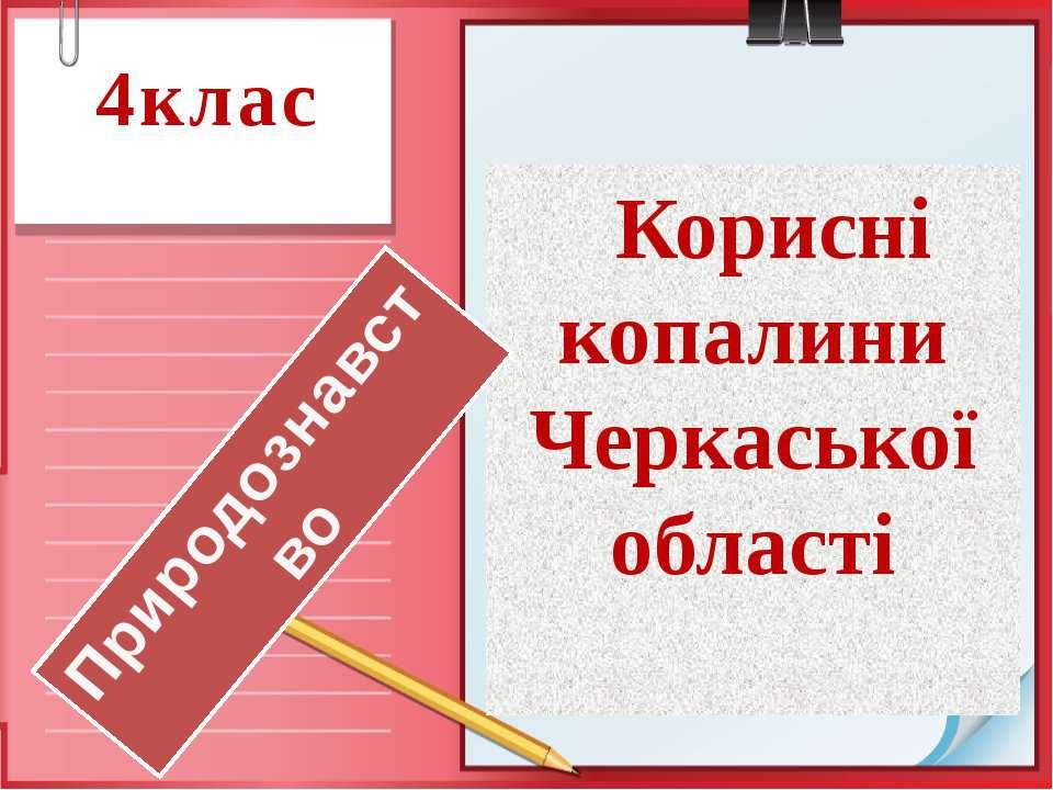 4клас Корисні копалини Черкаської області Природознавство