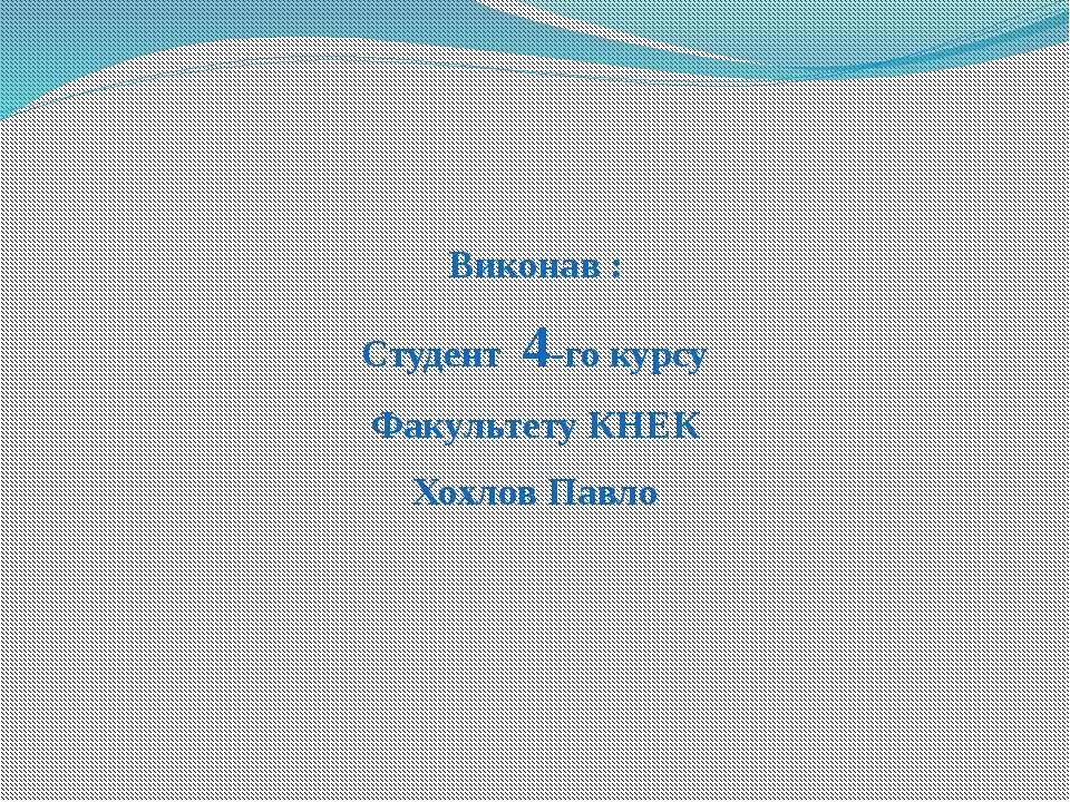Виконав : Студент 4-го курсу Факультету КНЕК Хохлов Павло
