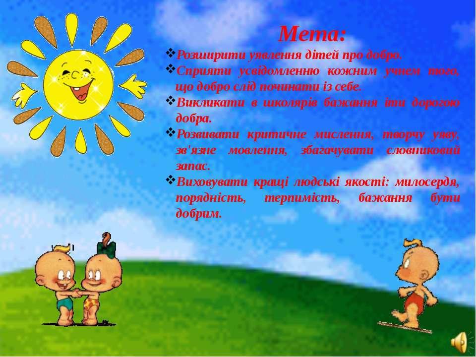 Мета: Розширити уявлення дітей про добро. Сприяти усвідомленню кожним учнем т...